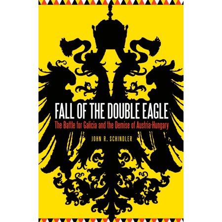 Fall Of The Double Eagle   The Battle For Galicia And The Demise Of Austria Hungary