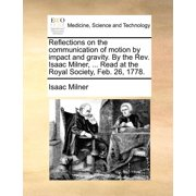Reflections on the Communication of Motion by Impact and Gravity. by the REV. Isaac Milner, ... Read at the Royal Society, Feb. 26, 1778.