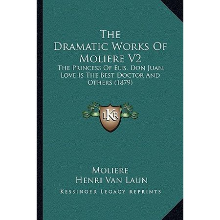 The Dramatic Works of Moliere V2 : The Princess of Elis, Don Juan, Love Is the Best Doctor and Others