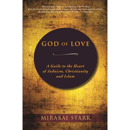God of Love : A Guide to the Heart of Judaism, Christianity, and