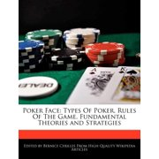 Poker Face : Types of Poker, Rules of the Game, Fundamental Theories and Strategies