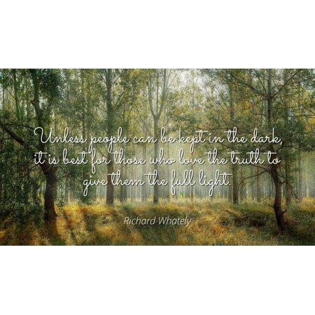 Richard Whately - Unless people can be kept in the dark, it is best for those who love the truth to give them the full light. - Famous Quotes Laminated POSTER PRINT