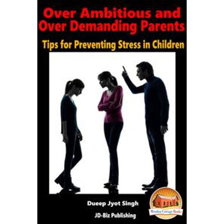 Over Ambitious and Over Demanding Parents: Tips for Preventing Stress in Children - eBook (Safety Tips For Halloween For Parents)