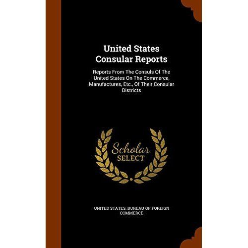 United States Consular Reports : Reports from the Consuls of the United States on the Commerce, Manufactures, Etc., of Their Consular Districts