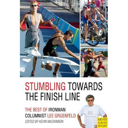 Stumbling Towards the Finish Line : The Best of Ironman Columnist Lee  Gruenfeld