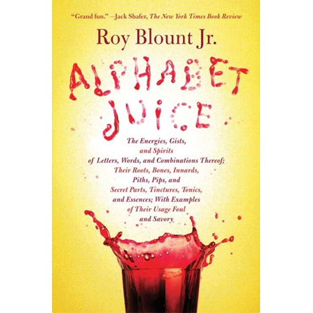 Alphabet Juice : The Energies, Gists, and Spirits of Letters, Words, and Combinations Thereof; Their Roots, Bones, Innards, Piths, Pips, and Secret Parts, Tinctures, Tonics, and Essences; With Examples of Their Usage Foul and