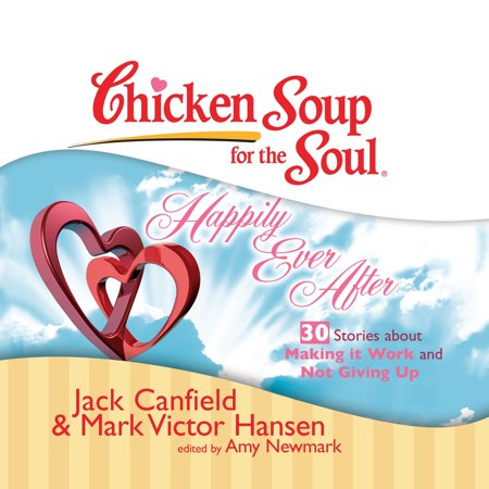 Chicken Soup for the Soul: Happily Ever After - 30 Stories about Making it Work and Not Giving Up -