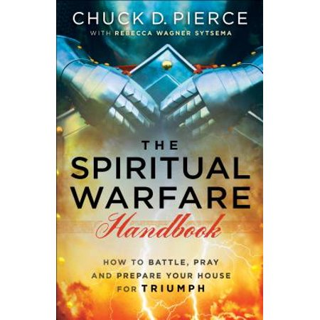 The Spiritual Warfare Handbook : How to Battle, Pray and Prepare Your House for