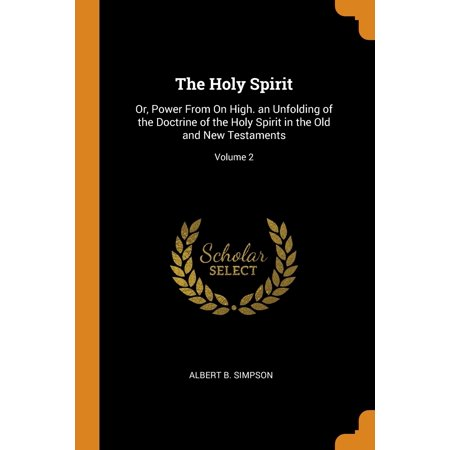 The Holy Spirit : Or, Power from on High. an Unfolding of the Doctrine of the Holy Spirit in the Old and New Testaments; Volume