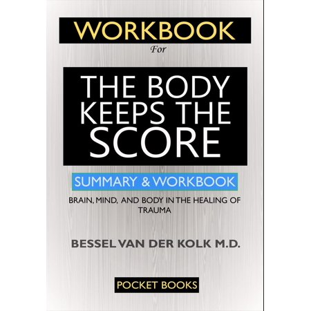 WORKBOOK For The Body Keeps the Score - eBook Workbook For The Body Keeps the Score: Brain, Mind, and Body in the Healing of TraumaHOW TO USE THIS WORKBOOK FOR ENHANCED APPLICATIONThis workbook is designed to help people of different ages, genders, races, culture and boundaries to see the world in a different light that is free from trauma.In the book The Body Keeps the Score by Bessel van der Kolk M.D., Van der Kolk gives informed and practical insight on the different approaches to get over the effects of trauma that is meant to mend the brain, mind and body.The approaches in this workbook are meant to help every individual recover, rebound and live their lives meaningfully and happily. To get the best out of Dr. Van der Kolks book, and benefit immensely from his awesome ideas and methods, attempt to answer the questions in this book sincerely, and carry out the exercises.Before answering the questions, it is advised that you make more than one copy of this workbook. Re-attempt to answer these questions after two or three months and youll notice that there are improvements in the way your mind works.Also, dont be too hard on yourself when answering the questions. If the questions or tasks feel too difficult, leave it and come back to it when you feel better. Make sure youre relaxed as you answer these questions.Scroll Up and Click The Buy Button To Get StartedPLEASE NOTE that this is an unofficial and independent workbook for the book The Body Keeps the Score by Bessel van der Kolk M.D.