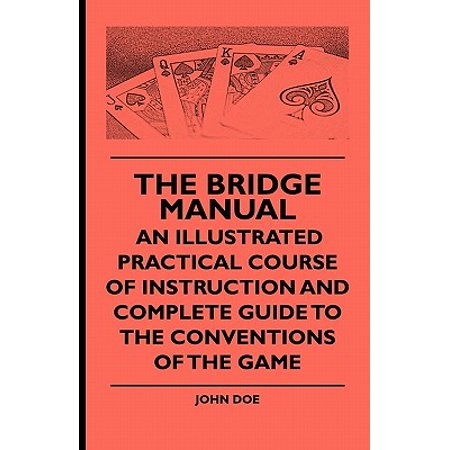 The Bridge Manual: An Illustrated Practical Course of Instruction and Complete Guide to the Conventions of the Game