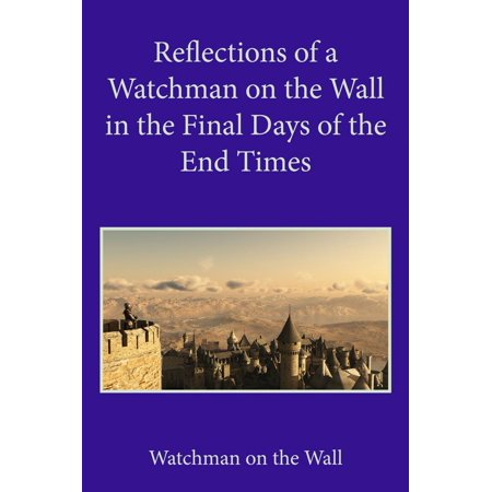 Reflections of a Watchman on the Wall in the Final Days of the End Times -