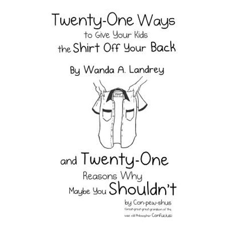 Twenty-One Ways to Give Your Kids the Shirt Off Your Back by Wanda A. Landrey : And Twenty-One Reasons Why Maybe You Shouldn't by Con-Pew-Shus (Great-Great-Great-Grandson of the Wise Old Philosopher (The Importance Of Giving Back To Your Community)