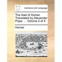 The Iliad of Homer. Translated by Alexander Pope. ... Volume 2 of 4