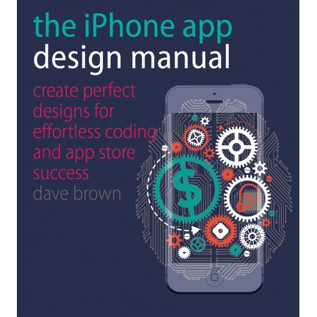 The Iphone App Design Manual   Create Perfect Designs For Effortless Coding And App Store Success