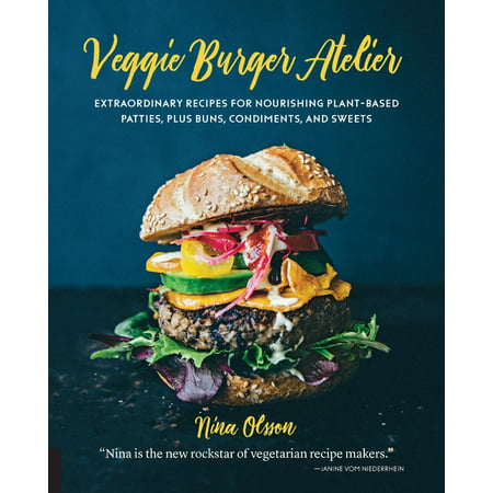 Veggie Burger Atelier : Extraordinary Recipes for Nourishing Plant-Based Patties, Plus Buns, Condiments, and Sweets (Extraordinary Plants)