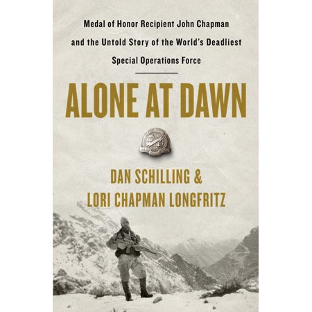 Alone at Dawn : Medal of Honor Recipient John Chapman and the Untold Story of the World's Deadliest Special Operations (Navy Seal Congressional Medal Of Honor Recipients)