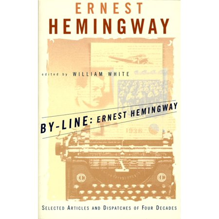 By Line Ernest Hemingway   Selected Articles And Dispatches Of Four Decades