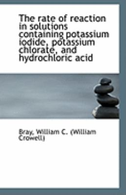 The Rate of Reaction in Solutions Containing Potassium Iodide, Potassium Chlorate, and Hydrochloric by