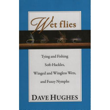 Wet Flies Tying and Fishing Soft-Hackles, Winged and Wingless Wets, and Fuzzy (Nymph Wings)