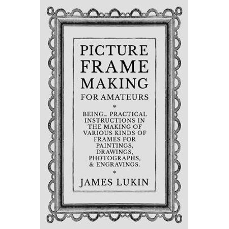 Photo Bling - Picture Frame Making for Amateurs - Being Practical Instructions in the Making of Various Kinds of Frames for Paintings, Drawings, Photographs, and Engravings.