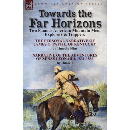 (Towards the Far Horizons: Two Famous American Mountain Men, Explorers & Trappers-The Personal Narrative of James O. Pattie, of Kentucky by Timothy Flint & Narrative of the Adventures of Zenas Leonard)