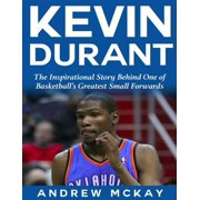 Kevin Durant: The Inspirational Story Behind One of Basketball's Greatest Small Forwards - eBook