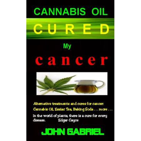 Cannabis Oil Cured My Cancer : The Astonishing Healing Wonders of Nature: Essiac Tea, Baking Soda, More . . (Best E Cig For Cannabis Oil)