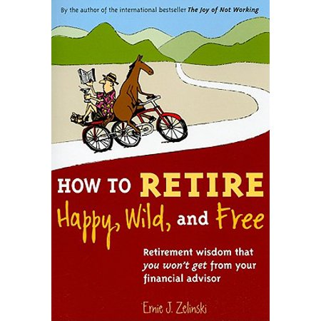 How to Retire Happy, Wild, and Free : Retirement Wisdom That You Won't Get from Your Financial