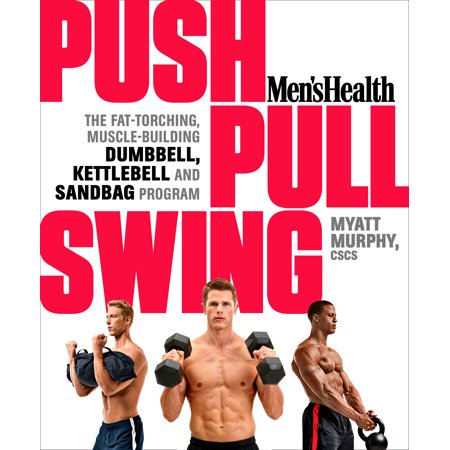 Men's Health Push, Pull, Swing : The Fat-Torching, Muscle-Building Dumbbell, Kettlebell & Sandbag (The Best Muscle Building Program)