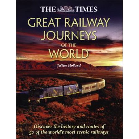 The Times Great Railway Journeys Of The World  Discover The History And Routes Of 50 Of The Worlds Most Scenic Railways