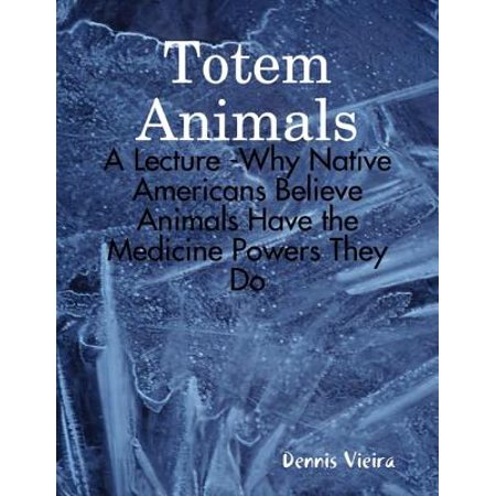 Totem Animals: A Lecture -Why Native Americans Believe Animals Have the Medicine Powers They Do - eBook