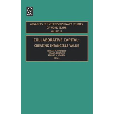 Collaborative Capital : Creating Intangible Value (Advances In Interdisciplinary Studies Of Work Teams)
