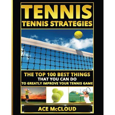 Tennis : Tennis Strategies: The Top 100 Best Things That You Can Do to Greatly Improve Your Tennis