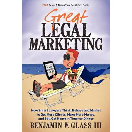 Great Legal Marketing: How Smart Lawyers Think, Behave and Market to Get More Clients, Make More Money, and Still Get Home in Time for Dinner - eBook (How To Get More Money)
