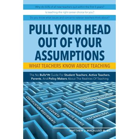Pull Your Head Out of Your Assumptions What Teachers Know about Teaching