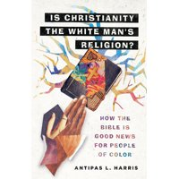 Is Christianity the White Man's Religion?: How the Bible Is Good News for People of Color (Hardcover)