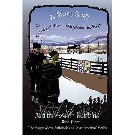 A Story Quilt : The Tranes on the Underground Railroad: Book Three, the Sugar Creek Anthologies of Jesse Freedom (Quilt Patterns Used In The Underground Railroad)