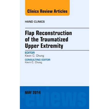 Flap Reconstruction of the Traumatized Upper Extremity, An Issue of Hand Clinics, E-Book - Volume 30-2 -