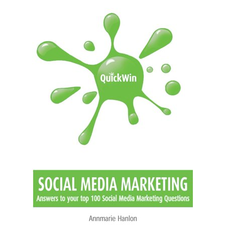 Quick Win Social Media Marketing: Answers to your top 100 Social Media Marketing questions - (Top Social Media Sites For Business Marketing)