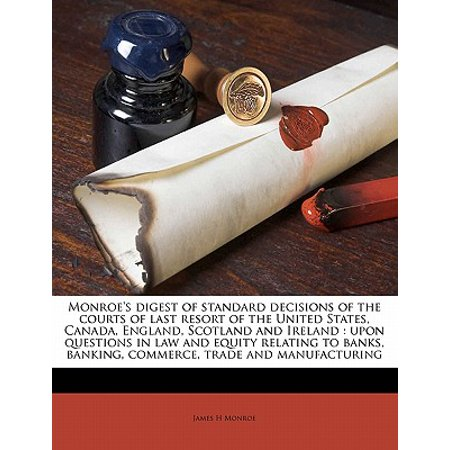 Monroe's Digest of Standard Decisions of the Courts of Last Resort of the United States, Canada, England, Scotland and Ireland : Upon Questions in Law and Equity Relating to Banks, Banking, Commerce, Trade and