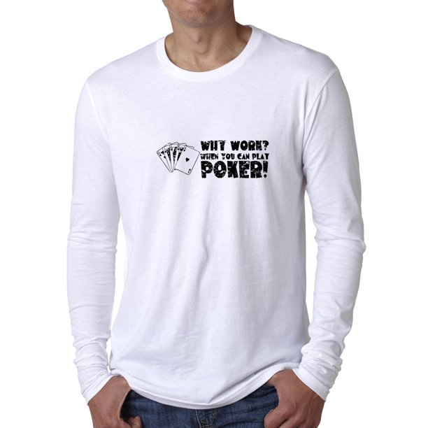 Why Work? When You Can Play Poker! Men's Long Sleeve T-Shirt