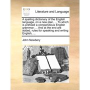 A Spelling Dictionary of the English Language, on a New Plan, ... to Which Is Prefixed a Compendious English Grammar; ... and at the End Are Added, Rules for Speaking and Writing English, ...