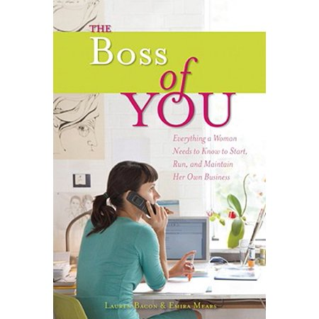 The Boss of You : Everything A Woman Needs to Know to Start, Run, and Maintain Her Own