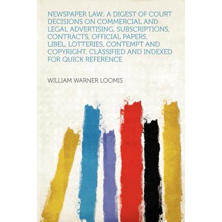 Newspaper Law; A Digest of Court Decisions on Commercial and Legal Advertising, Subscriptions, Contracts, Official Papers, Libel, Lotteries, Contempt and Copyright, Classified and Indexed for Quick Reference Newspaper Law