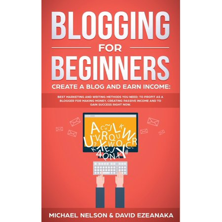 Blogging for Beginners Create a Blog and Earn Income: Best Marketing and Writing Methods You NEED; to Profit as a Blogger for Making Money, Creating Passive Income and to Gain Success RIGHT NOW.