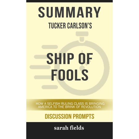 Summary of Ship of Fools: How a Selfish Ruling Class Is Bringing America to the Brink of Revolution by Tucker Carlson (Discussion Prompts) -