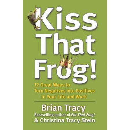 Kiss That Frog! : 12 Great Ways to Turn Negatives Into Positives in Your Life and Work (Life Cycle Frog)
