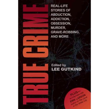 True Crime: Real-Life Stories of Grave-Robbing, Identity Theft, Abduction, Addiction, Obsession, Murder, and More