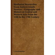 Mediaeval Researches from Eastern Asiatic Sources - Geography and History of Central and Western Asia from the 13th to the 17th Century
